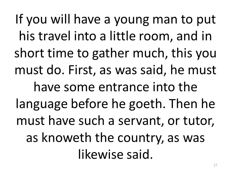 If you will have a young man to put his travel into a little room, and in short time to gather much, this you must do.