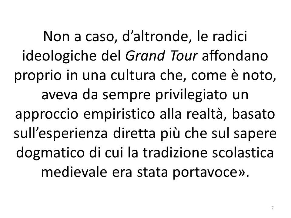 Non a caso, daltronde, le radici ideologiche del Grand Tour affondano proprio in una cultura che, come è noto, aveva da sempre privilegiato un approcc