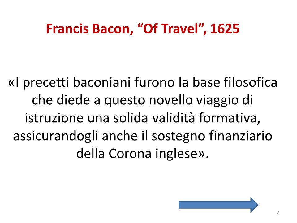 Francis Bacon, Of Travel, 1625 «I precetti baconiani furono la base filosofica che diede a questo novello viaggio di istruzione una solida validità fo