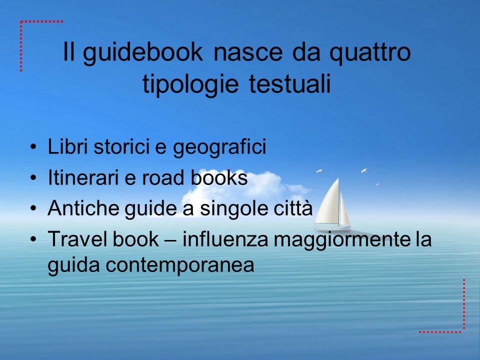 Il guidebook nasce da quattro tipologie testuali Libri storici e geografici Itinerari e road books Antiche guide a singole città Travel book – influen