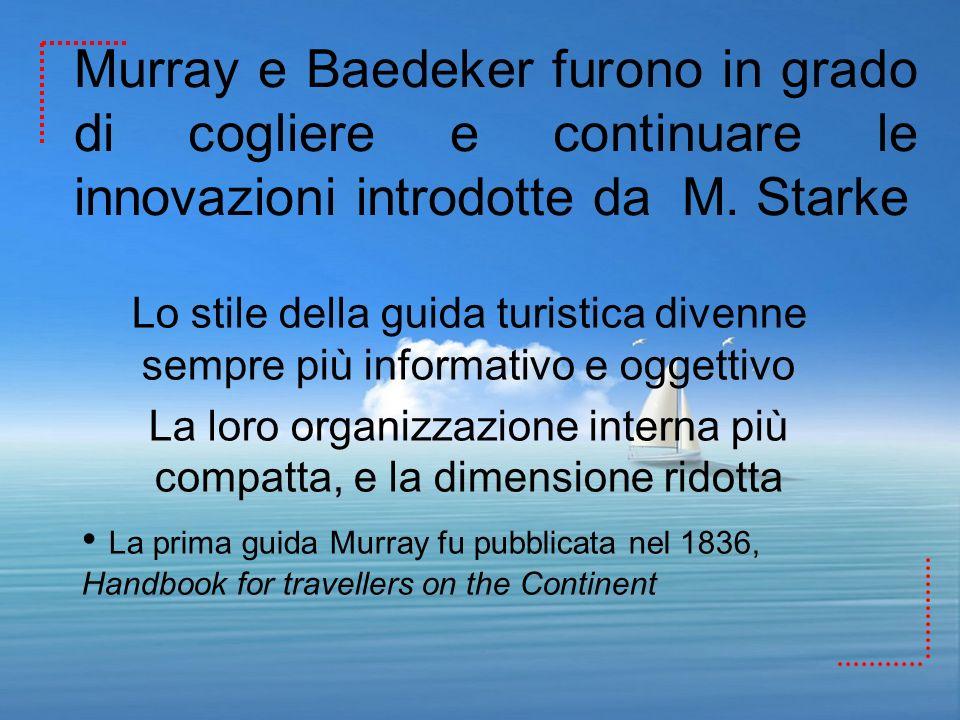Murray e Baedeker furono in grado di cogliere e continuare le innovazioni introdotte da M. Starke Lo stile della guida turistica divenne sempre più in