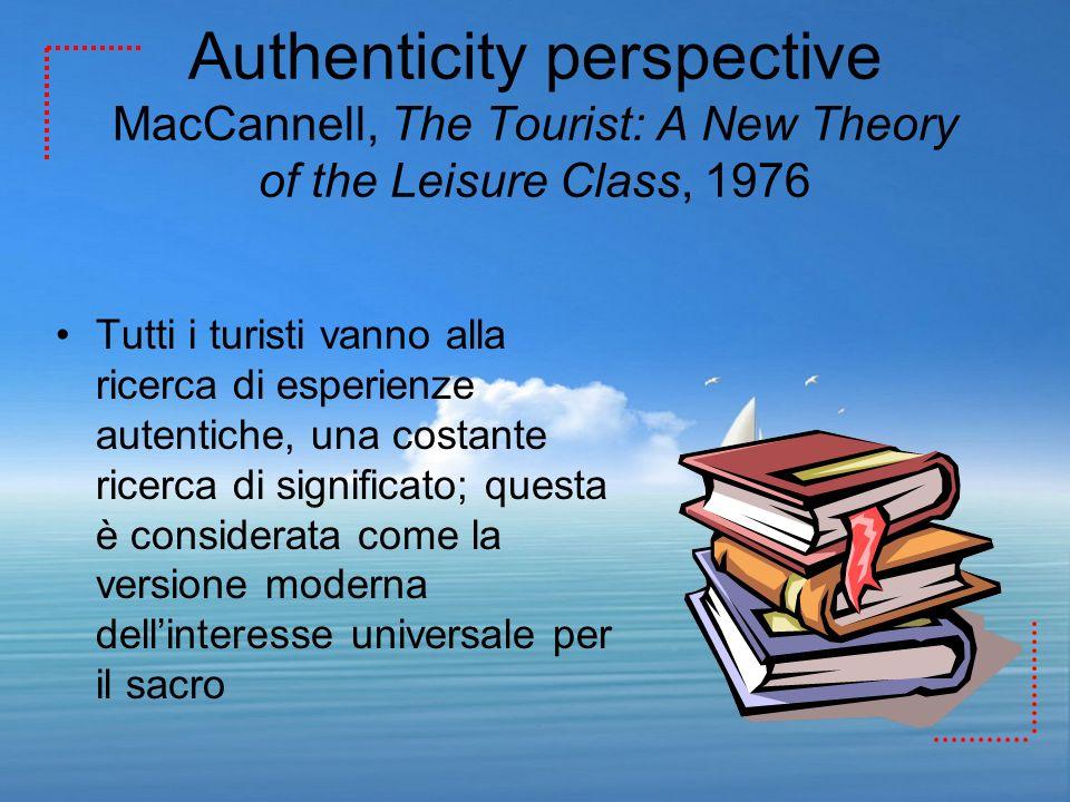 Authenticity perspective MacCannell, The Tourist: A New Theory of the Leisure Class, 1976 Tutti i turisti vanno alla ricerca di esperienze autentiche,