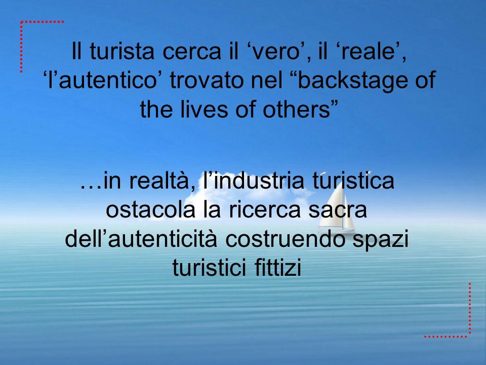 Il turista cerca il vero, il reale, lautentico trovato nel backstage of the lives of others …in realtà, lindustria turistica ostacola la ricerca sacra