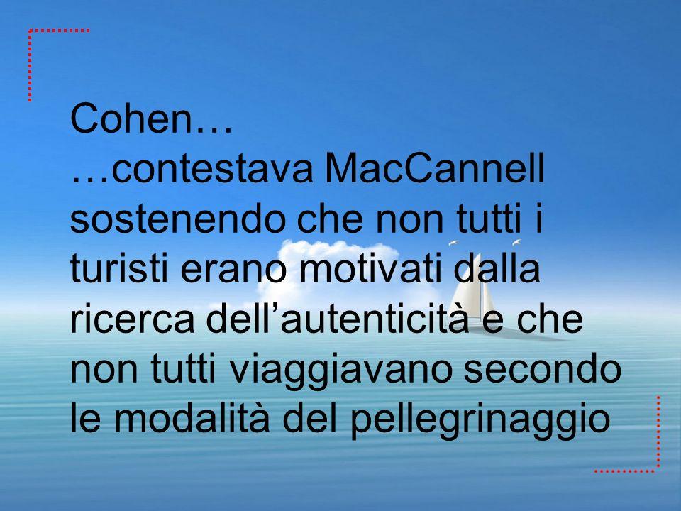 Cohen… …contestava MacCannell sostenendo che non tutti i turisti erano motivati dalla ricerca dellautenticità e che non tutti viaggiavano secondo le m