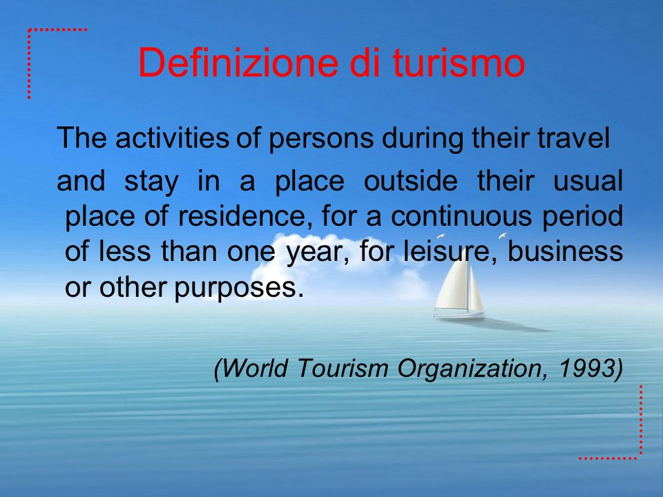 Definizione di turismo The activities of persons during their travel and stay in a place outside their usual place of residence, for a continuous peri