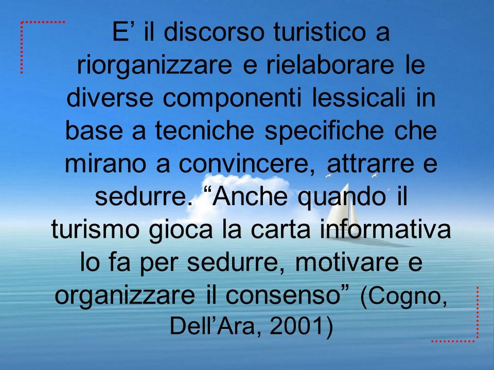 E il discorso turistico a riorganizzare e rielaborare le diverse componenti lessicali in base a tecniche specifiche che mirano a convincere, attrarre
