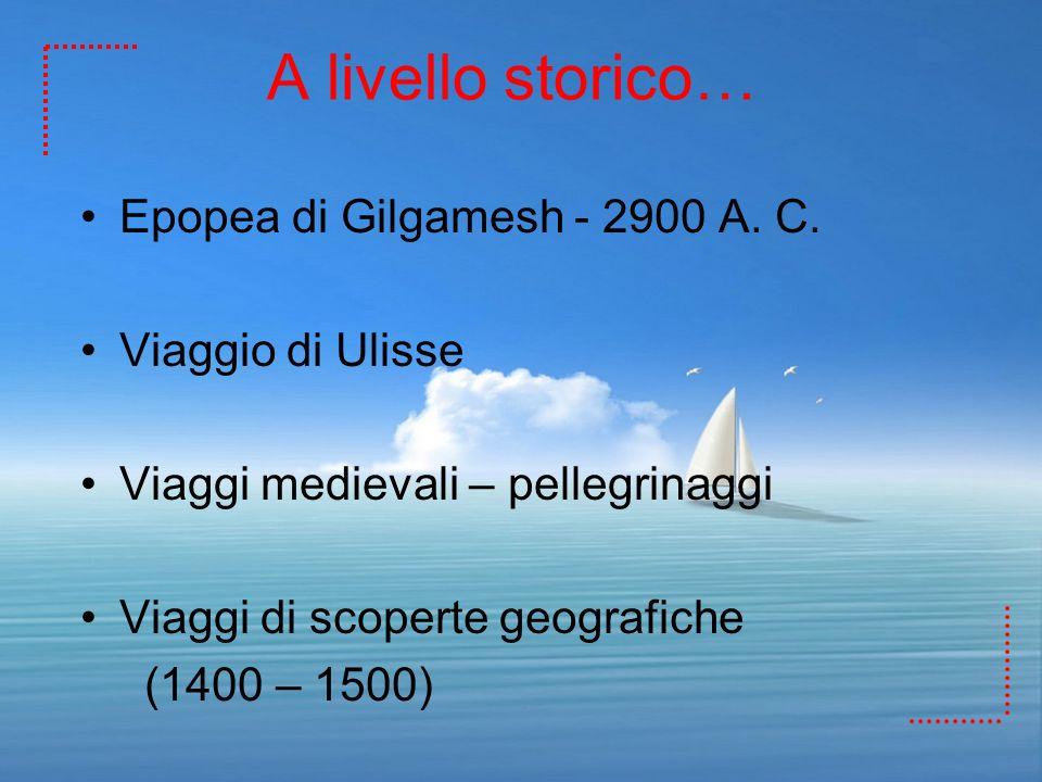 A livello storico… Epopea di Gilgamesh - 2900 A. C. Viaggio di Ulisse Viaggi medievali – pellegrinaggi Viaggi di scoperte geografiche (1400 – 1500)