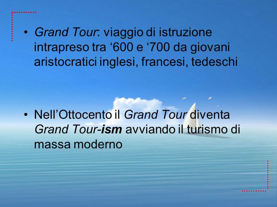 Grand Tour: viaggio di istruzione intrapreso tra 600 e 700 da giovani aristocratici inglesi, francesi, tedeschi NellOttocento il Grand Tour diventa Gr