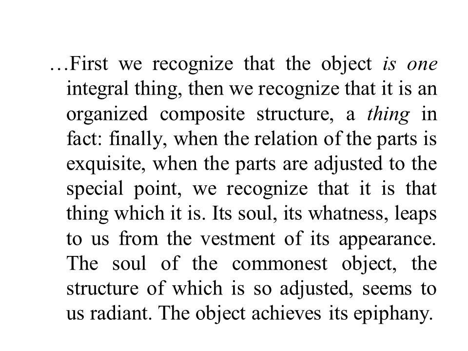 …First we recognize that the object is one integral thing, then we recognize that it is an organized composite structure, a thing in fact: finally, when the relation of the parts is exquisite, when the parts are adjusted to the special point, we recognize that it is that thing which it is.