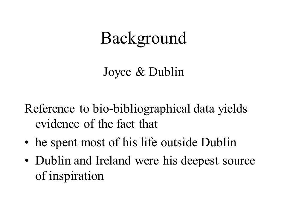 Background Joyce & Dublin Reference to bio-bibliographical data yields evidence of the fact that he spent most of his life outside Dublin Dublin and Ireland were his deepest source of inspiration
