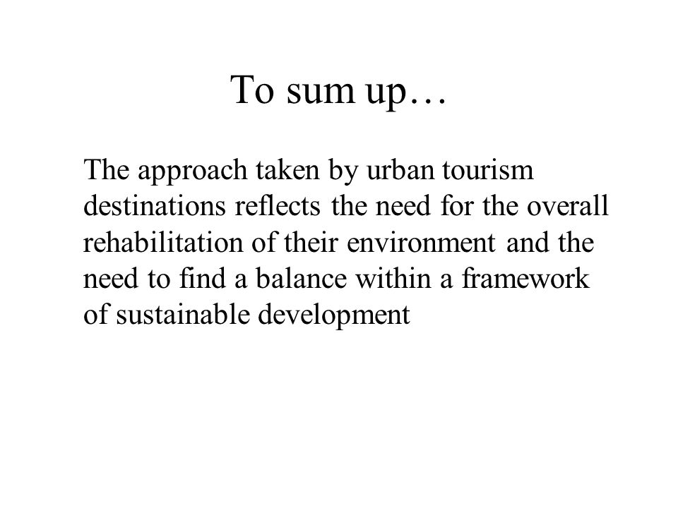 To sum up… The approach taken by urban tourism destinations reflects the need for the overall rehabilitation of their environment and the need to find a balance within a framework of sustainable development