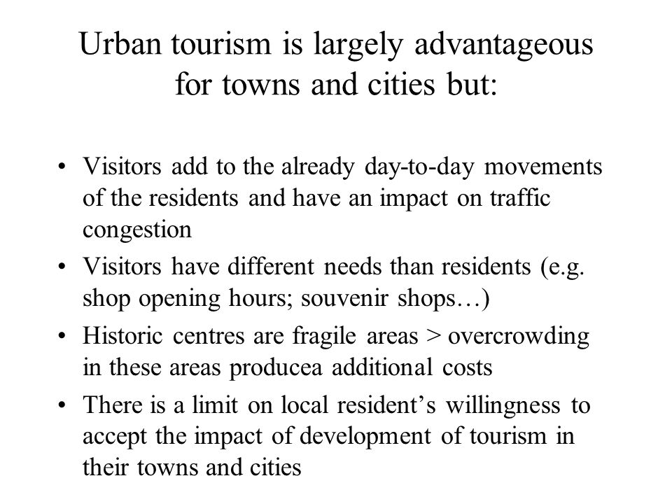 Urban tourism is largely advantageous for towns and cities but: Visitors add to the already day-to-day movements of the residents and have an impact on traffic congestion Visitors have different needs than residents (e.g.