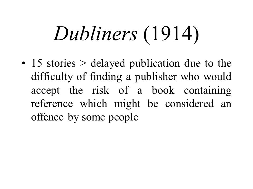 Dubliners (1914) 15 stories > delayed publication due to the difficulty of finding a publisher who would accept the risk of a book containing reference which might be considered an offence by some people