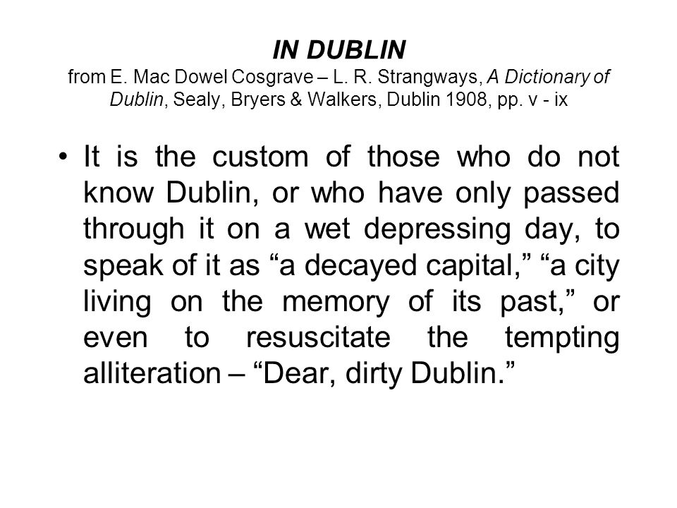 IN DUBLIN from E. Mac Dowel Cosgrave – L. R. Strangways, A Dictionary of Dublin, Sealy, Bryers & Walkers, Dublin 1908, pp. v - ix It is the custom of
