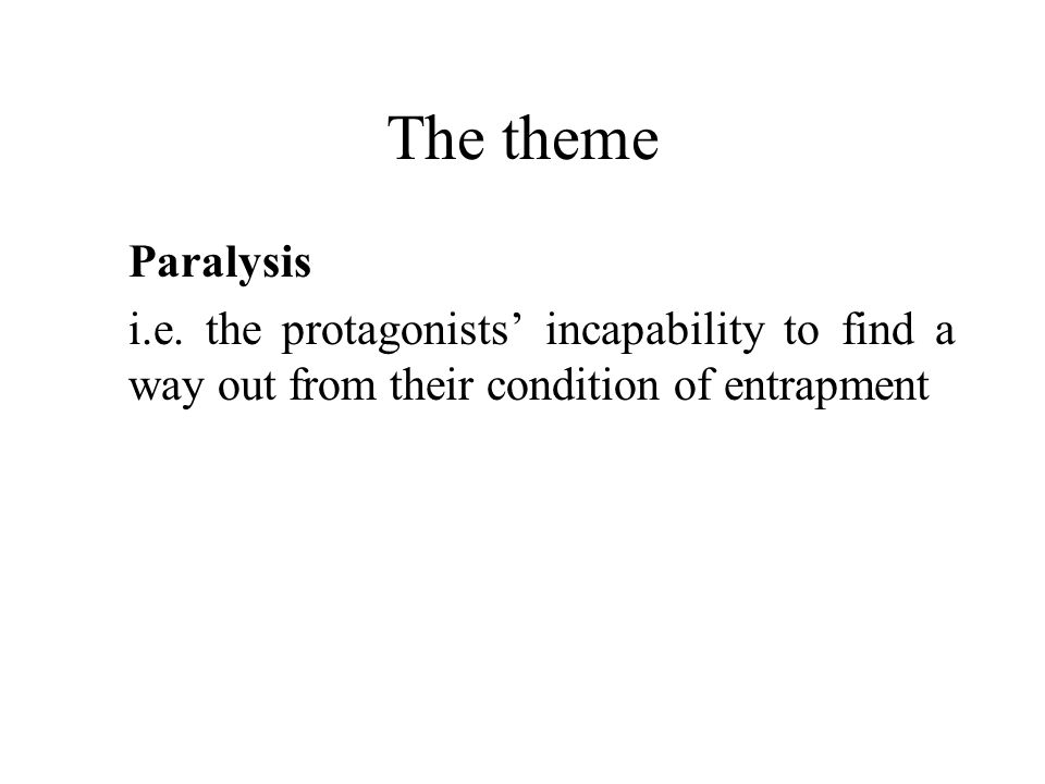 The theme Paralysis i.e. the protagonists incapability to find a way out from their condition of entrapment