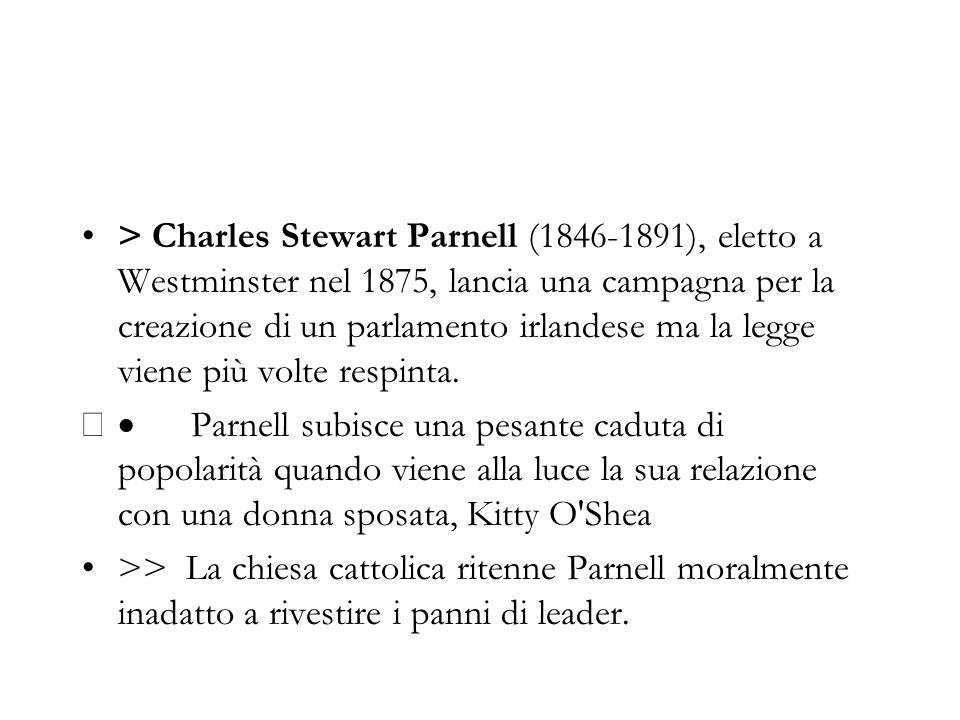 > Charles Stewart Parnell (1846-1891), eletto a Westminster nel 1875, lancia una campagna per la creazione di un parlamento irlandese ma la legge vien