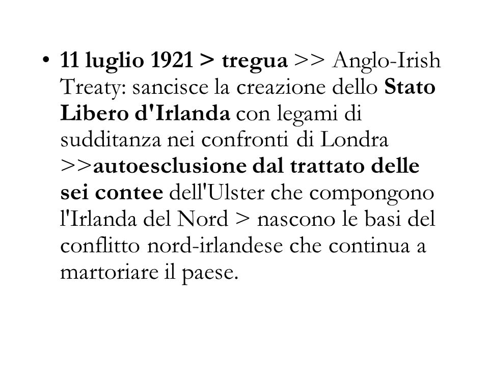 11 luglio 1921 > tregua >> Anglo-Irish Treaty: sancisce la creazione dello Stato Libero d'Irlanda con legami di sudditanza nei confronti di Londra >>a