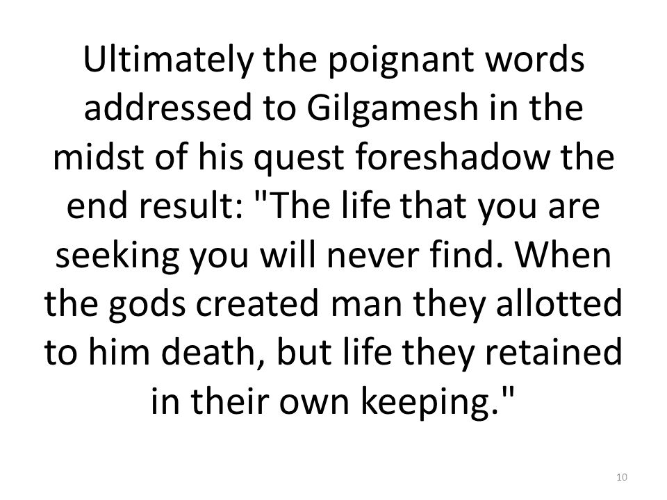 Ultimately the poignant words addressed to Gilgamesh in the midst of his quest foreshadow the end result: The life that you are seeking you will never find.