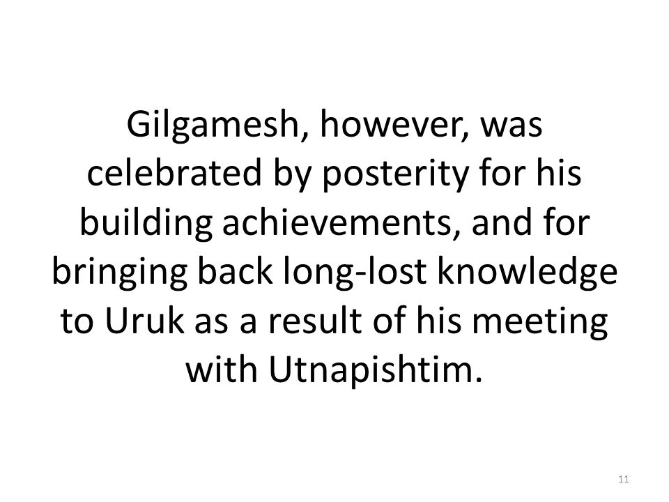 Gilgamesh, however, was celebrated by posterity for his building achievements, and for bringing back long-lost knowledge to Uruk as a result of his meeting with Utnapishtim.