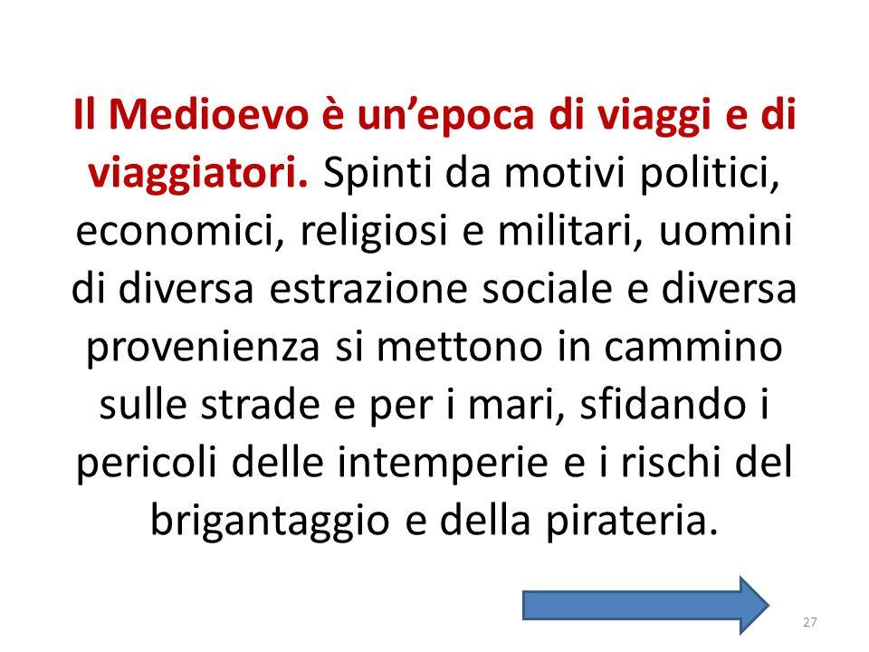Il Medioevo è unepoca di viaggi e di viaggiatori. Spinti da motivi politici, economici, religiosi e militari, uomini di diversa estrazione sociale e d
