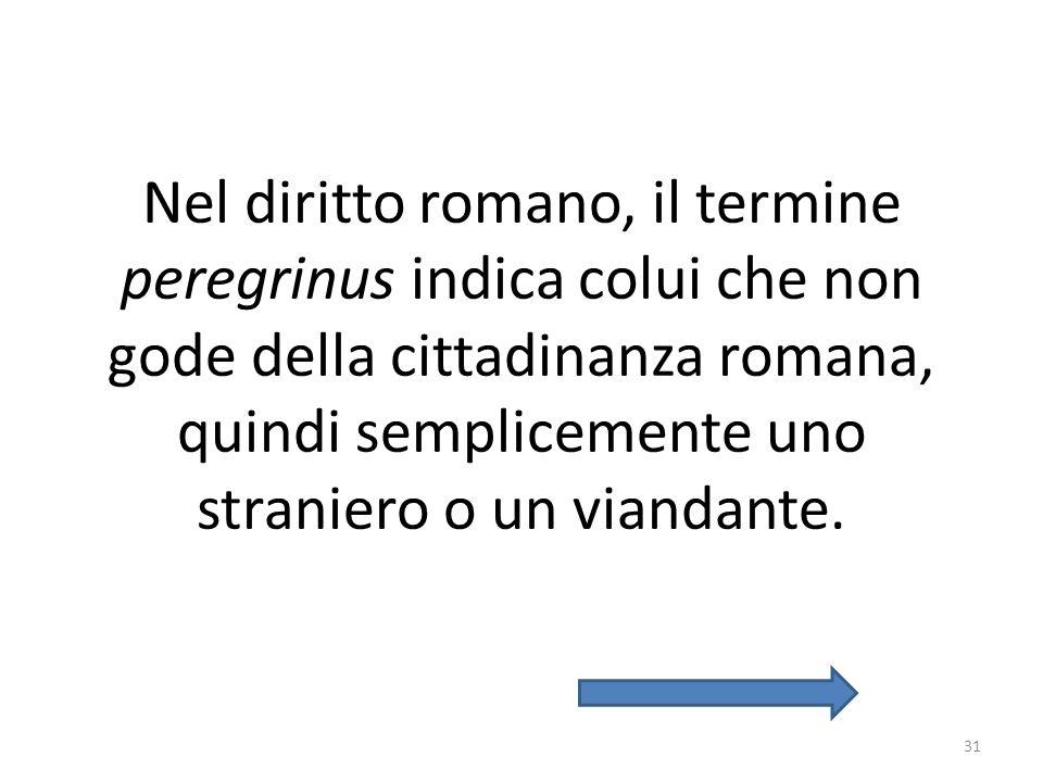 Nel diritto romano, il termine peregrinus indica colui che non gode della cittadinanza romana, quindi semplicemente uno straniero o un viandante. 31