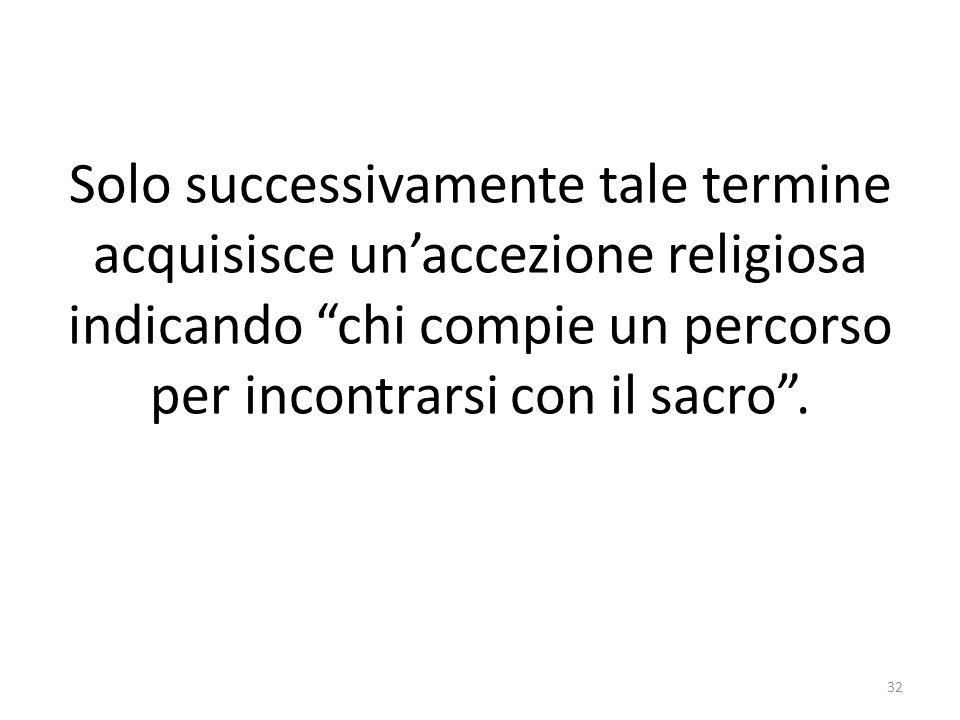 Solo successivamente tale termine acquisisce unaccezione religiosa indicando chi compie un percorso per incontrarsi con il sacro.