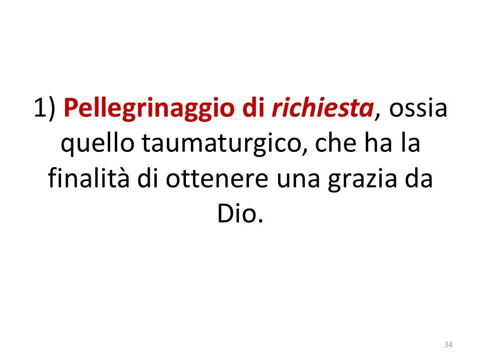 1) Pellegrinaggio di richiesta, ossia quello taumaturgico, che ha la finalità di ottenere una grazia da Dio.