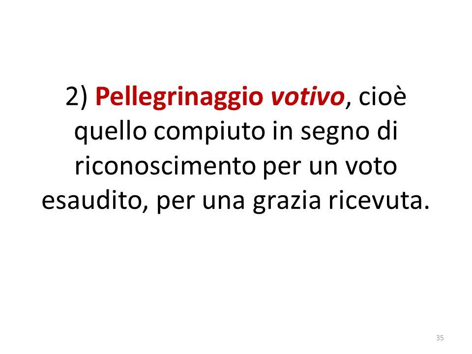 2) Pellegrinaggio votivo, cioè quello compiuto in segno di riconoscimento per un voto esaudito, per una grazia ricevuta.