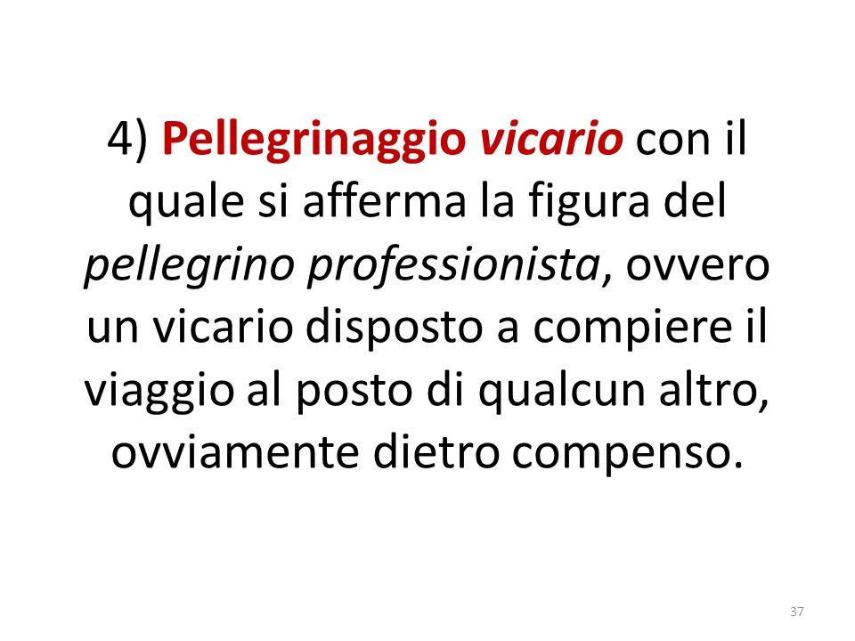 4) Pellegrinaggio vicario con il quale si afferma la figura del pellegrino professionista, ovvero un vicario disposto a compiere il viaggio al posto di qualcun altro, ovviamente dietro compenso.