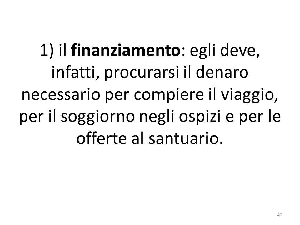 1) il finanziamento: egli deve, infatti, procurarsi il denaro necessario per compiere il viaggio, per il soggiorno negli ospizi e per le offerte al sa