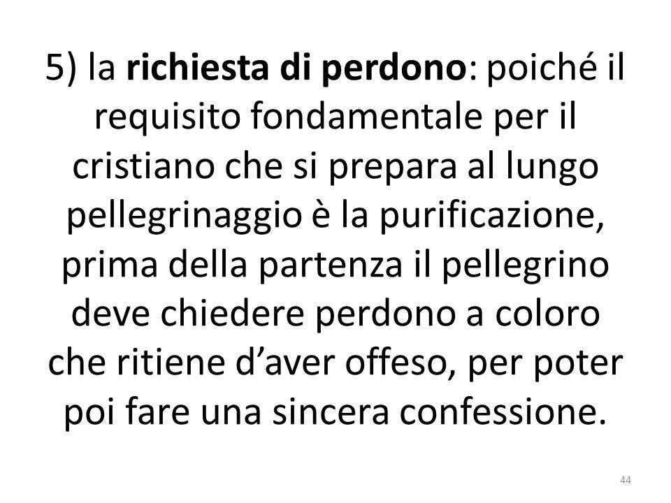 5) la richiesta di perdono: poiché il requisito fondamentale per il cristiano che si prepara al lungo pellegrinaggio è la purificazione, prima della p