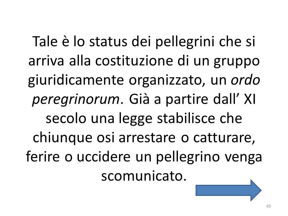 Tale è lo status dei pellegrini che si arriva alla costituzione di un gruppo giuridicamente organizzato, un ordo peregrinorum. Già a partire dall XI s