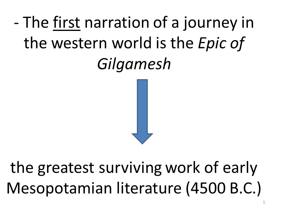 - The first narration of a journey in the western world is the Epic of Gilgamesh the greatest surviving work of early Mesopotamian literature (4500 B.C.) 5