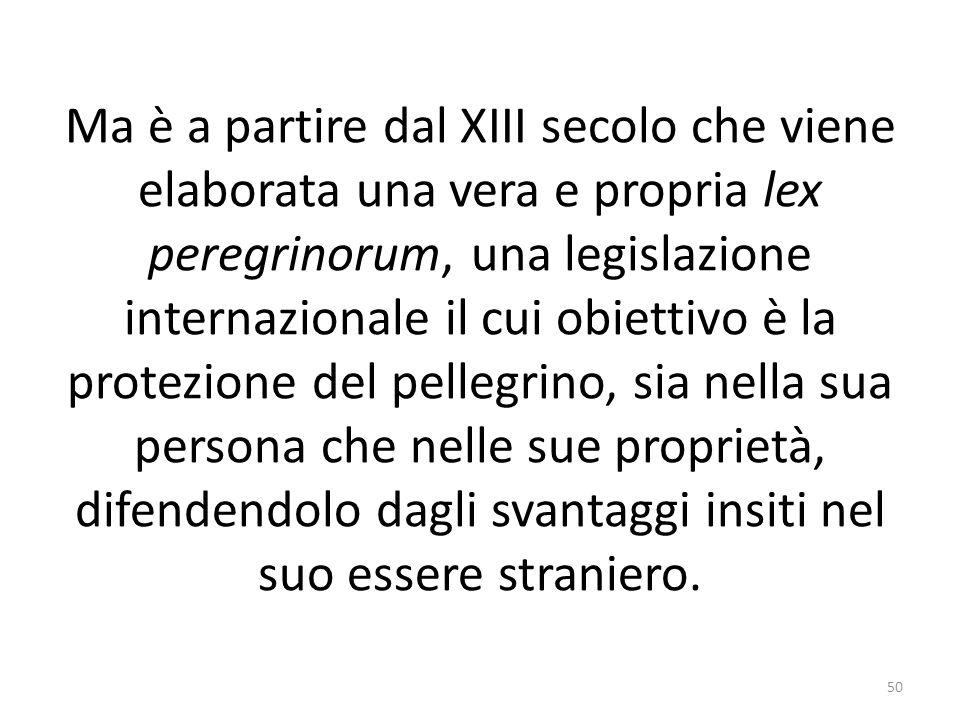 Ma è a partire dal XIII secolo che viene elaborata una vera e propria lex peregrinorum, una legislazione internazionale il cui obiettivo è la protezio