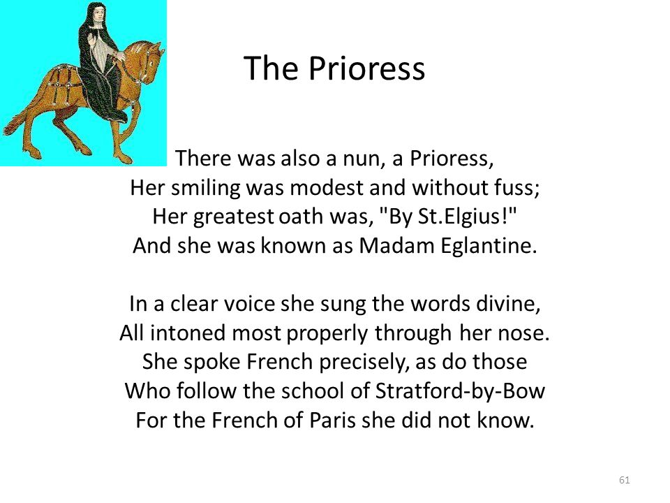 The Prioress There was also a nun, a Prioress, Her smiling was modest and without fuss; Her greatest oath was, By St.Elgius! And she was known as Madam Eglantine.