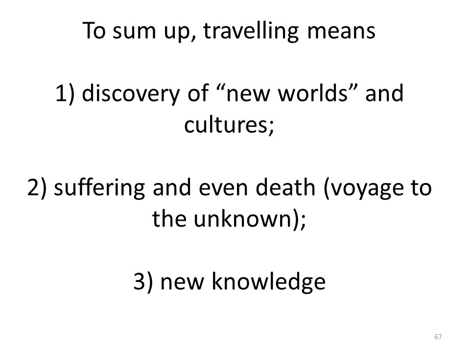 To sum up, travelling means 1) discovery of new worlds and cultures; 2) suffering and even death (voyage to the unknown); 3) new knowledge 67