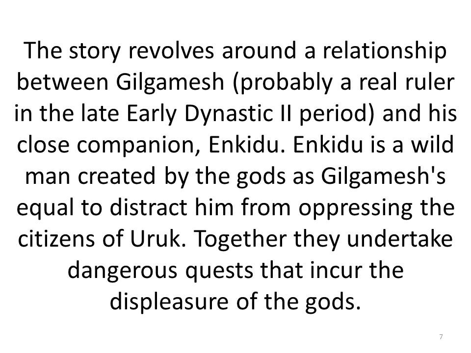 The story revolves around a relationship between Gilgamesh (probably a real ruler in the late Early Dynastic II period) and his close companion, Enkidu.