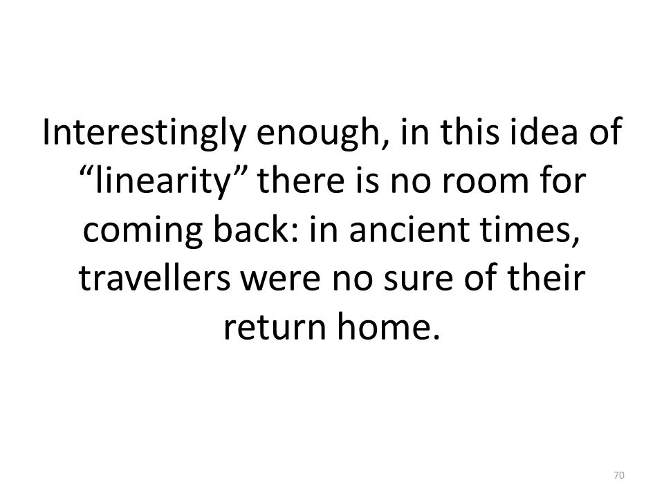 Interestingly enough, in this idea of linearity there is no room for coming back: in ancient times, travellers were no sure of their return home.