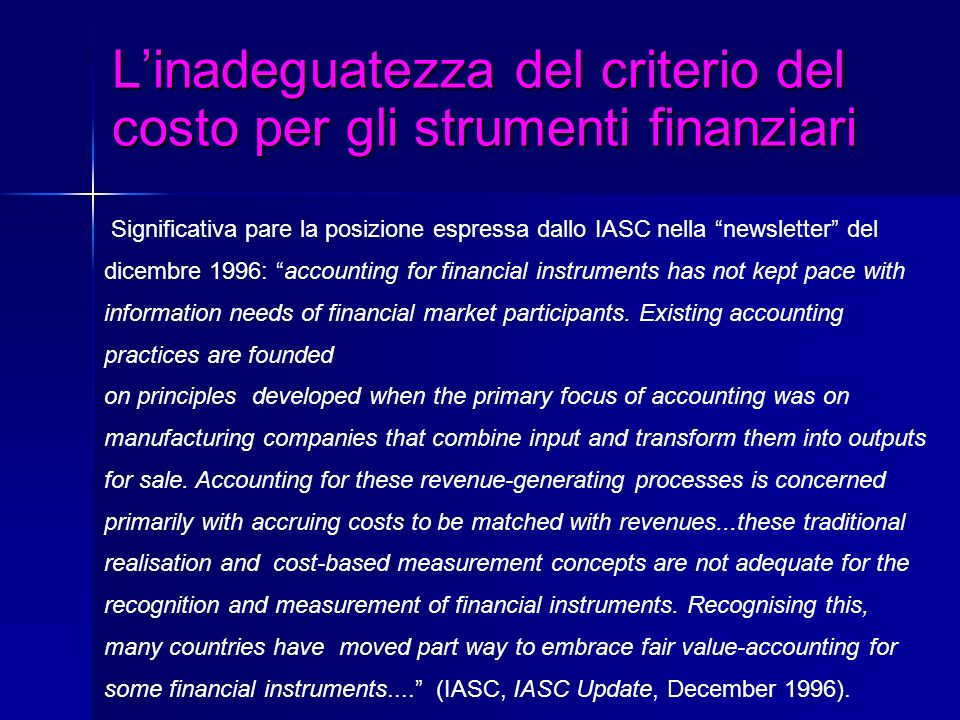 Linadeguatezza del criterio del costo per gli strumenti finanziari Significativa pare la posizione espressa dallo IASC nella newsletter del dicembre 1996: accounting for financial instruments has not kept pace with information needs of financial market participants.