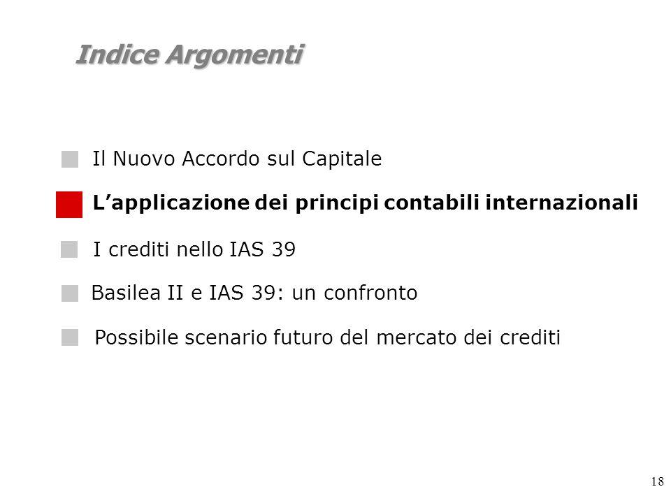 18 Indice Argomenti Lapplicazione dei principi contabili internazionali I crediti nello IAS 39 Possibile scenario futuro del mercato dei crediti Basilea II e IAS 39: un confronto Il Nuovo Accordo sul Capitale