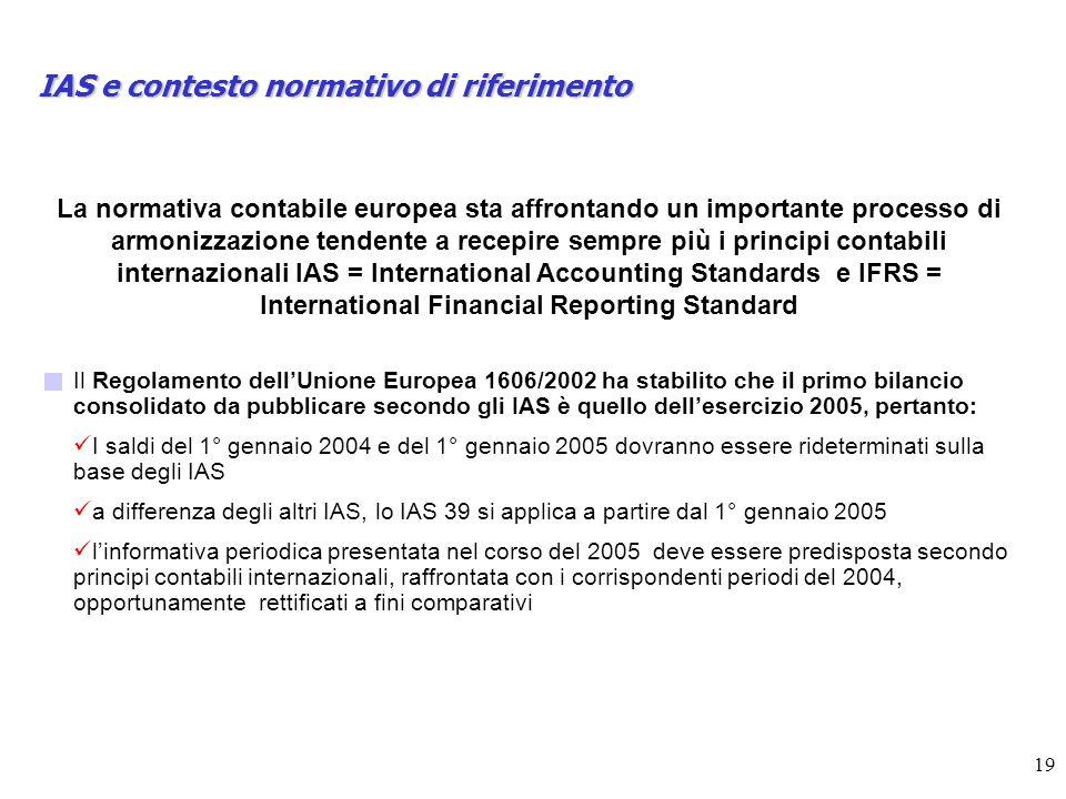 19 IAS e contesto normativo di riferimento La normativa contabile europea sta affrontando un importante processo di armonizzazione tendente a recepire sempre più i principi contabili internazionali IAS = International Accounting Standards e IFRS = International Financial Reporting Standard Il Regolamento dellUnione Europea 1606/2002 ha stabilito che il primo bilancio consolidato da pubblicare secondo gli IAS è quello dellesercizio 2005, pertanto: I saldi del 1° gennaio 2004 e del 1° gennaio 2005 dovranno essere rideterminati sulla base degli IAS a differenza degli altri IAS, lo IAS 39 si applica a partire dal 1° gennaio 2005 linformativa periodica presentata nel corso del 2005 deve essere predisposta secondo principi contabili internazionali, raffrontata con i corrispondenti periodi del 2004, opportunamente rettificati a fini comparativi