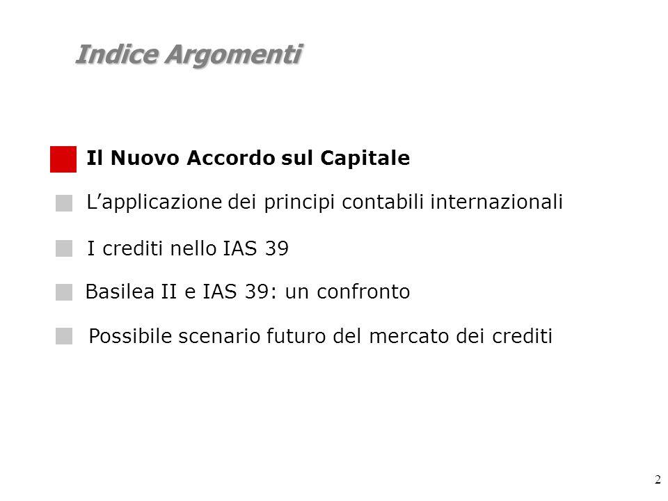 2 Indice Argomenti Lapplicazione dei principi contabili internazionali I crediti nello IAS 39 Possibile scenario futuro del mercato dei crediti Basilea II e IAS 39: un confronto Il Nuovo Accordo sul Capitale