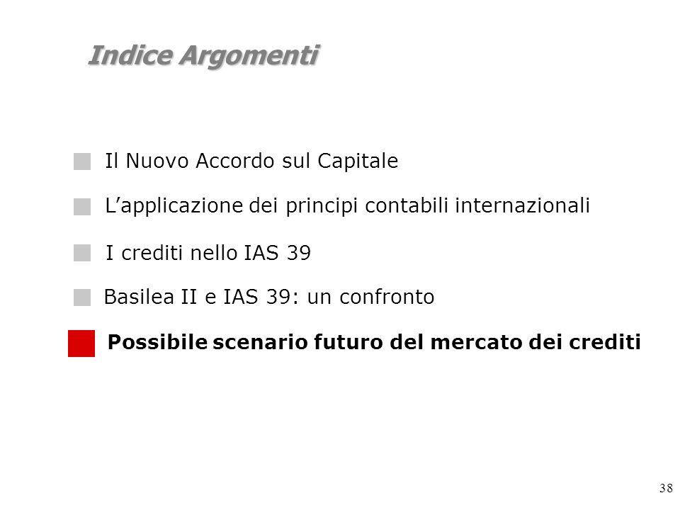 38 Indice Argomenti Lapplicazione dei principi contabili internazionali I crediti nello IAS 39 Possibile scenario futuro del mercato dei crediti Basilea II e IAS 39: un confronto Il Nuovo Accordo sul Capitale