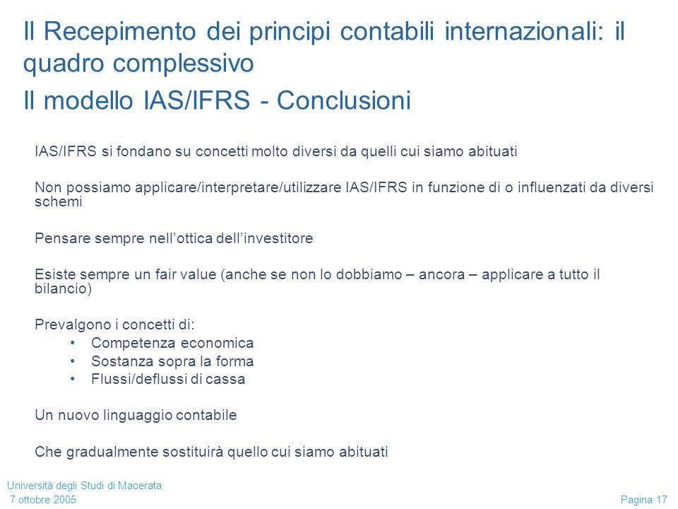 Università degli Studi di Macerata 7 ottobre 2005 Pagina 17 Il Recepimento dei principi contabili internazionali: il quadro complessivo Il modello IAS/IFRS - Conclusioni IAS/IFRS si fondano su concetti molto diversi da quelli cui siamo abituati Non possiamo applicare/interpretare/utilizzare IAS/IFRS in funzione di o influenzati da diversi schemi Pensare sempre nellottica dellinvestitore Esiste sempre un fair value (anche se non lo dobbiamo – ancora – applicare a tutto il bilancio) Prevalgono i concetti di: Competenza economica Sostanza sopra la forma Flussi/deflussi di cassa Un nuovo linguaggio contabile Che gradualmente sostituirà quello cui siamo abituati