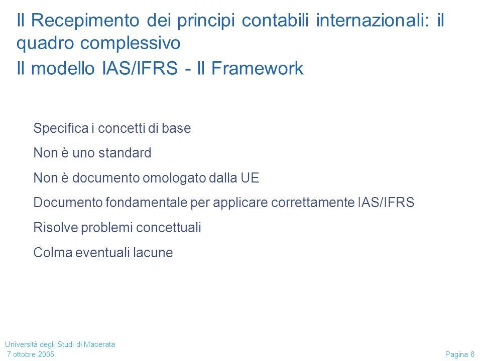 Università degli Studi di Macerata 7 ottobre 2005 Pagina 6 Il Recepimento dei principi contabili internazionali: il quadro complessivo Il modello IAS/IFRS - Il Framework Specifica i concetti di base Non è uno standard Non è documento omologato dalla UE Documento fondamentale per applicare correttamente IAS/IFRS Risolve problemi concettuali Colma eventuali lacune