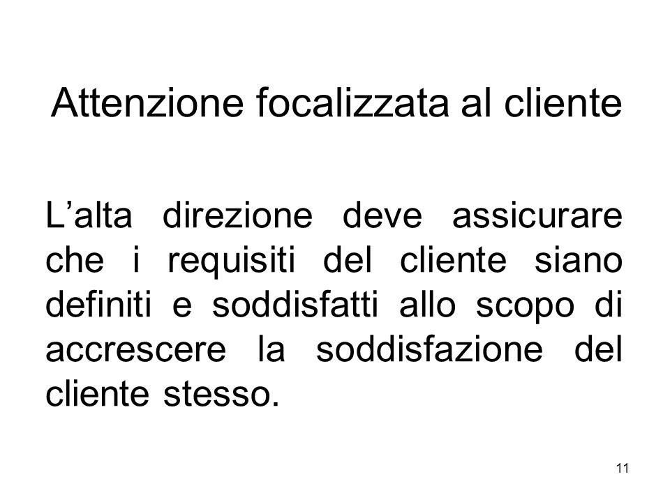 11 Attenzione focalizzata al cliente Lalta direzione deve assicurare che i requisiti del cliente siano definiti e soddisfatti allo scopo di accrescere