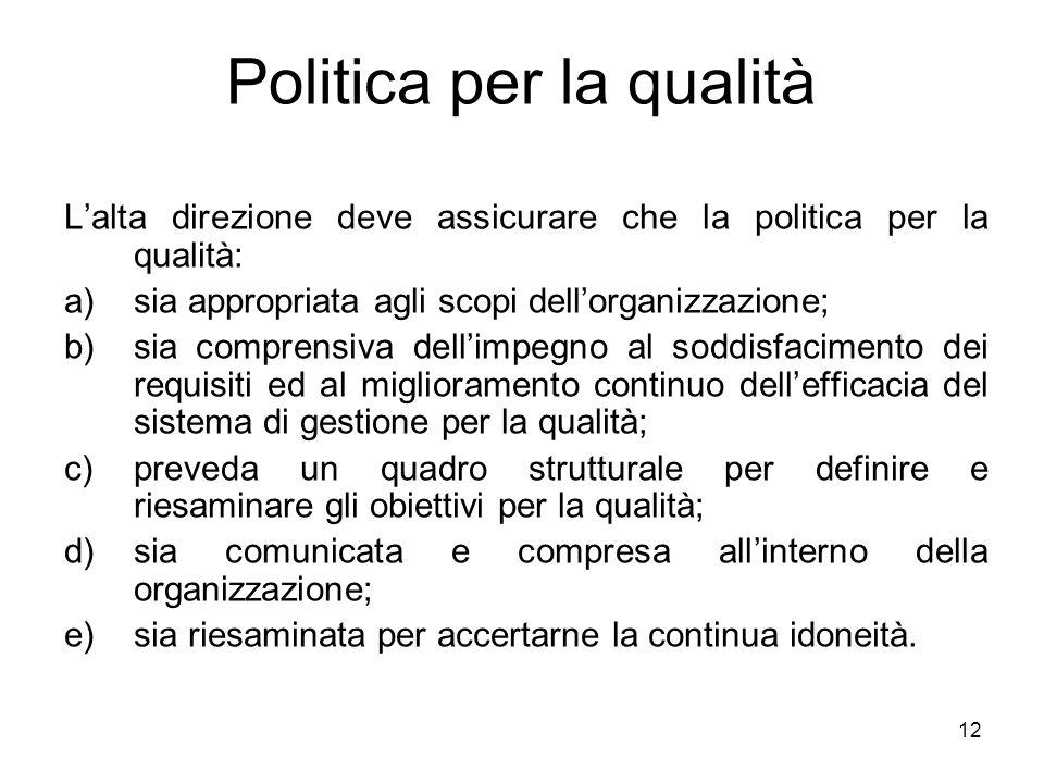 12 Politica per la qualità Lalta direzione deve assicurare che la politica per la qualità: a)sia appropriata agli scopi dellorganizzazione; b)sia comp
