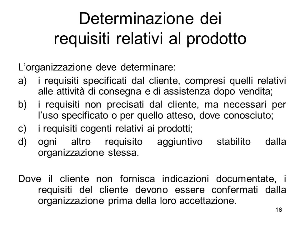 16 Determinazione dei requisiti relativi al prodotto Lorganizzazione deve determinare: a)i requisiti specificati dal cliente, compresi quelli relativi