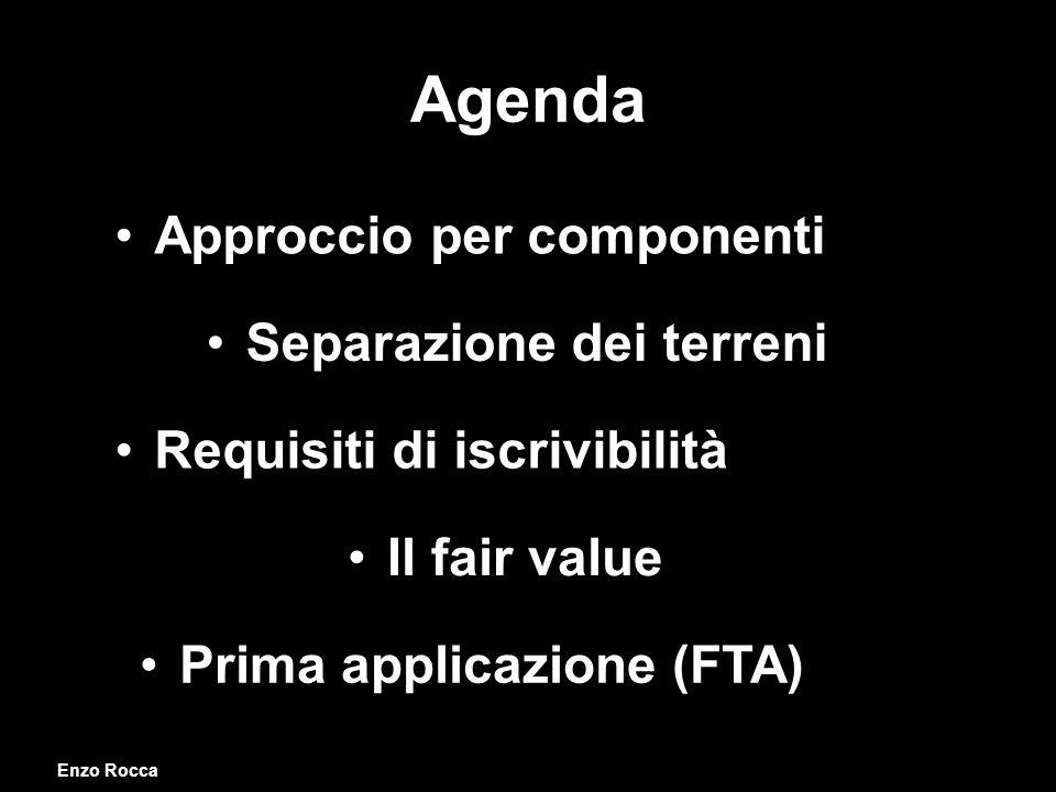 Agenda Enzo Rocca Requisiti di iscrivibilità Prima applicazione (FTA) Il fair value Separazione dei terreni Approccio per componenti