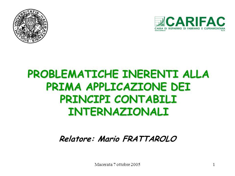 Macerata 7 ottobre 20051 PROBLEMATICHE INERENTI ALLA PRIMA APPLICAZIONE DEI PRINCIPI CONTABILI INTERNAZIONALI Relatore: Mario FRATTAROLO